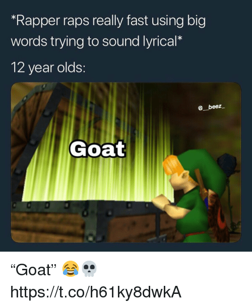 "Goat, Big, and Sound: ""Rapper raps really fast using big  words trying to sound lyrical*  12 year olds:  beez  Goat ""Goat"" 😂💀 https://t.co/h61ky8dwkA"