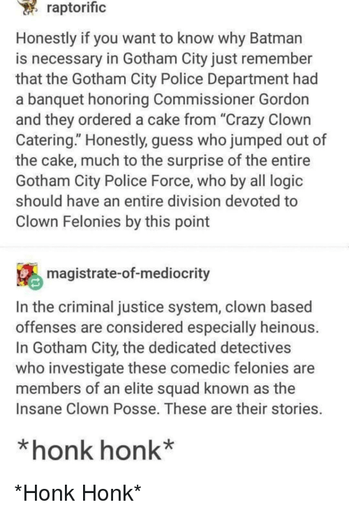 "Batman, Crazy, and Logic: raptorific  Honestly if you want to know why Batman  is necessary in Gotham City just remember  that the Gotham City Police Department had  a banquet honoring Commissioner Gordon  and they ordered a cake from ""Crazy Clown  Catering."" Honestly, guess who jumped out of  the cake, much to the surprise of the entire  Gotham City Police Force, who by all logic  should have an entire division devoted to  Clown Felonies by this point  magistrate-of-mediocrity  In the criminal justice system, clown based  offenses are considered especially heinous  In Gotham City, the dedicated detectives  who investigate these comedic felonies are  members of an elite squad known as the  Insane Clown Posse. These are their stories.  *honk honk* *Honk Honk*"