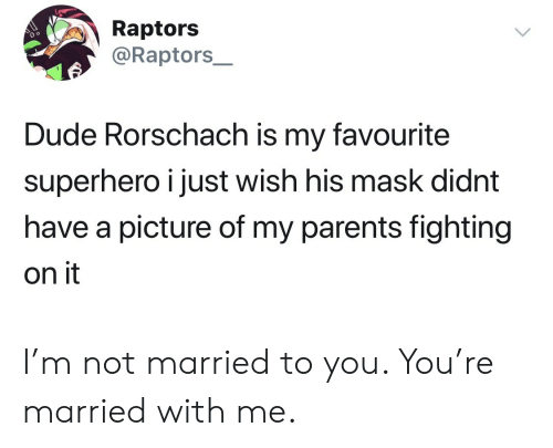 Dude, Parents, and Superhero: Raptors  @Raptors_  Dude Rorschach is my favourite  superhero i just wish his mask didnt  have a picture of my parents fighting  on it I'm not married to you. You're married with me.