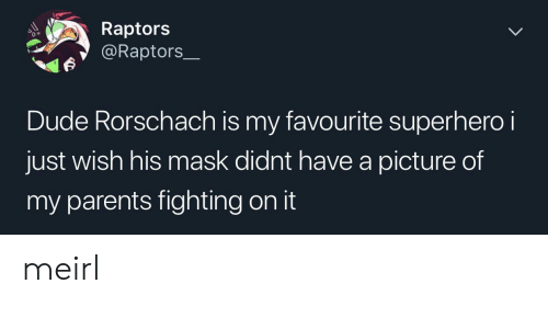 Dude, Parents, and Superhero: Raptors  @Raptors  Dude Rorschach is my favourite superhero i  just wish his mask didnt have a picture of  my parents fighting on it meirl