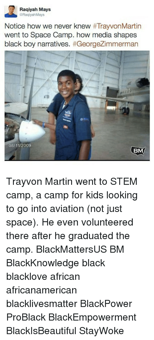 Black Lives Matter, Martin, and Memes: Raqiyah Mays  RaqiyahMays  Notice how we never knew  #TrayvonMartin  went to Space Camp. how media shapes  black boy narratives  #GeorgeZimmerman  08/11/2009  BM Trayvon Martin went to STEM camp, a camp for kids looking to go into aviation (not just space). He even volunteered there after he graduated the camp. BlackMattersUS BM BlackKnowledge black blacklove african africanamerican blacklivesmatter BlackPower ProBlack BlackEmpowerment BlackIsBeautiful StayWoke