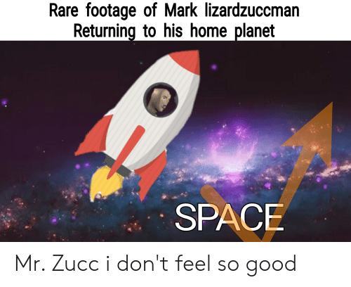 Good, Home, and Space: Rare footage of Mark lizardzuccman  Returning to his home planet  SPACE Mr. Zucc i don't feel so good