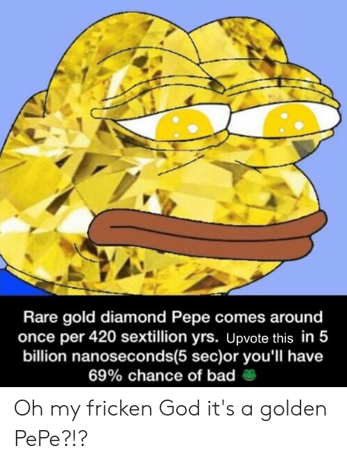 Golden Pepe: Rare gold diamond Pepe comes around  once per 420 sextillion yrs. Upvote this in 5  billion nanoseconds(5 sec)or you'll have  69% chance of bad e Oh my fricken God it's a golden PePe?!?