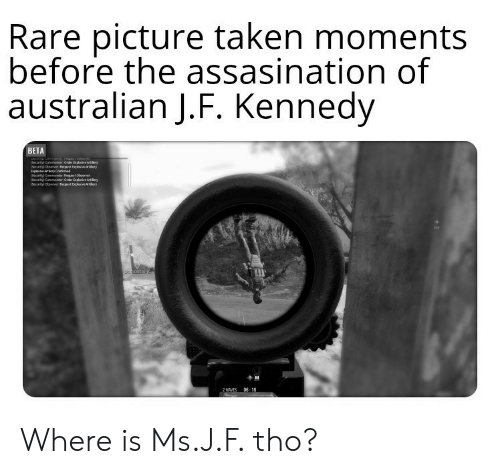 Taken, Dank Memes, and Australian: Rare picture taken moments  before the assasination of  australian J.F. Kennedy  BETA  ecurity Camand: Order Eaploiv Artry  Seurty obeenver tept bntery  Explas etery Confied  Security Camr Pest obeerver  ecurty Canmasr:Order aploive Artry  Securityl oberver egst Eps eauery  onoition  06: 10  MAVES Where is Ms.J.F. tho?