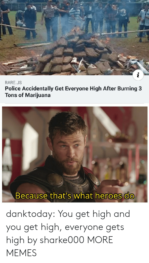 Dank, Memes, and Police: RARE.US  Police Accidentally Get Everyone High After Burning 3  Tons of Marijuana  Because that's what heroes do danktoday:  You get high and you get high, everyone gets high by sharke000 MORE MEMES