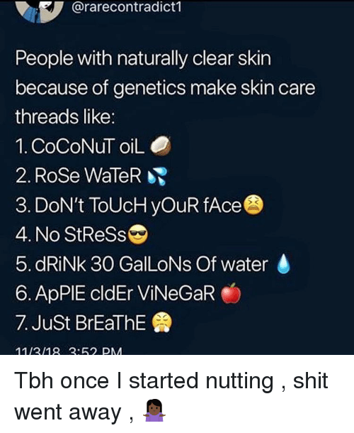 Shit, Tbh, and Rose: @rarecontradict1  People with naturally clear skin  because of genetics make skin care  threads like:  1. CoCoNuT oiLO  2. Rose WaleR  3. DoN't ToUcH yOuR fAce  4. No StReSs  5. dRiNk 30 GalLoNs Of water  6. ApPIE cldEr ViNeGaR  7. Just BrEaThE  1113/18:62 PM Tbh once I started nutting , shit went away , 🤷🏿‍♀️