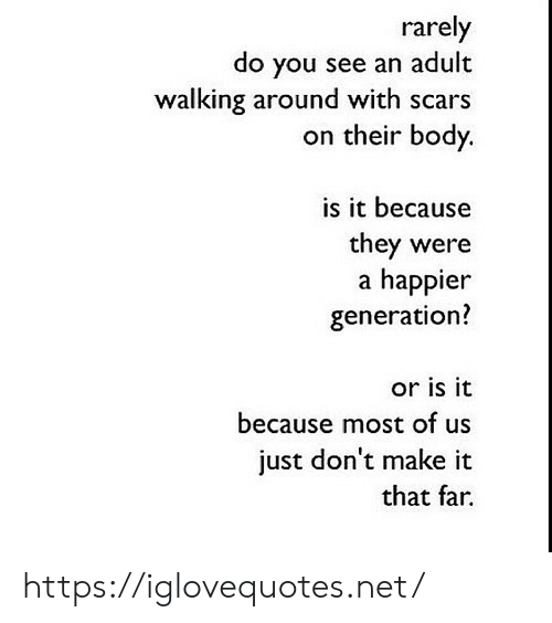 Net, Adult, and Make: rarely  do you see an adult  walking around with scars  on their body.  is it because  they were  a happier  generation?  or is it  because most of us  just don't make it  that far https://iglovequotes.net/