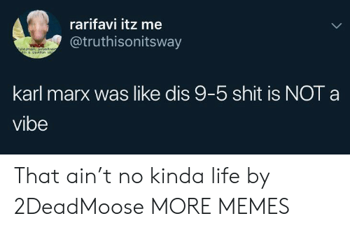Karl: rarifavi itz me  @truthisonitsway  WADE  unymn,a5  karl marx was like dis 9-5 shit is NOT a  vibe That ain't no kinda life by 2DeadMoose MORE MEMES