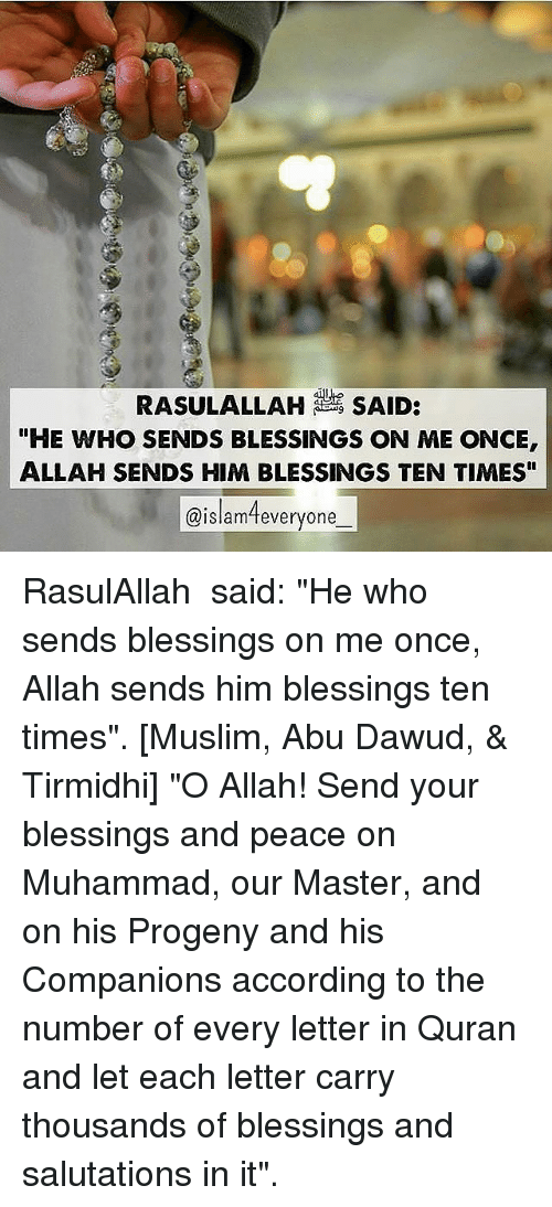 """Memes, Muslim, and Quran: RASULALLAH SAID:  """"HE WHO SENDS BLESSINGS ON ME ONCE  ALLAH SENDS HIM BLESSINGS TEN TIMES""""  @islameveryone RasulAllah ﷺ said: """"He who sends blessings on me once, Allah sends him blessings ten times"""". [Muslim, Abu Dawud, & Tirmidhi] """"O Allah! Send your blessings and peace on Muhammad, our Master, and on his Progeny and his Companions according to the number of every letter in Quran and let each letter carry thousands of blessings and salutations in it""""."""