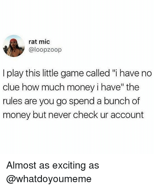 "Funny, Money, and Game: rat mic  @loopzoop  I play this little game called ""i have no  clue how much money i have"" the  rules are you go spend a bunch of  money but never check ur account Almost as exciting as @whatdoyoumeme"
