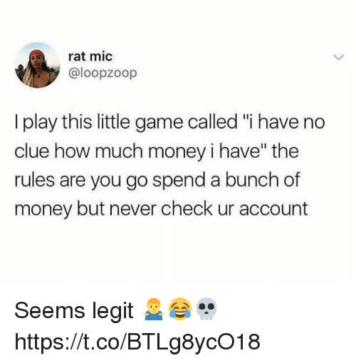 "Money, Game, and Never: rat mic  @loopzoop  I play this little game called ""i have no  clue how much money i have"" the  rules are you go spend a bunch of  money but never check ur account Seems legit 🤷‍♂️😂💀 https://t.co/BTLg8ycO18"