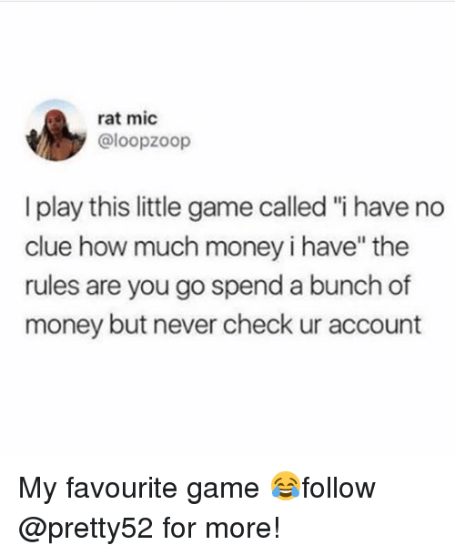 "Memes, Money, and Game: rat mic  @loopzoop  I play this little game called ""i have no  clue how much money i have"" the  rules are you go spend a bunch of  money but never check ur account My favourite game 😂follow @pretty52 for more!"