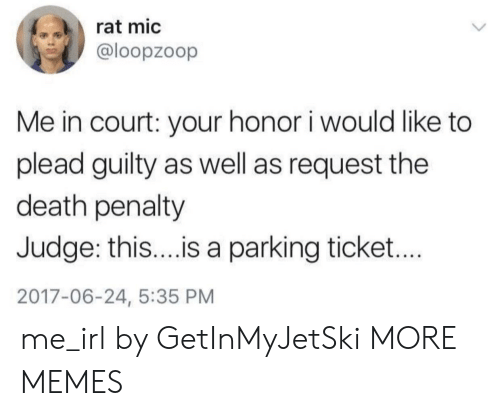 Dank, Memes, and Target: rat mic  @loopzoop  Me in court: your honor i would like to  plead guilty as well as request the  death penalty  Judge: thi...is a parking ticket...  2017-06-24, 5:35 PM me_irl by GetInMyJetSki MORE MEMES