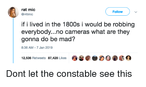 Mad, Rat, and Mic: rat mic  @r4tmic  Follow  if i lived in the 1800s i would be robbing  everybody...no cameras what are they  gonna do be mad?  8:36 AM-7 Jan 2019  12,536 Retweets 87,428 Likes Dont let the constable see this