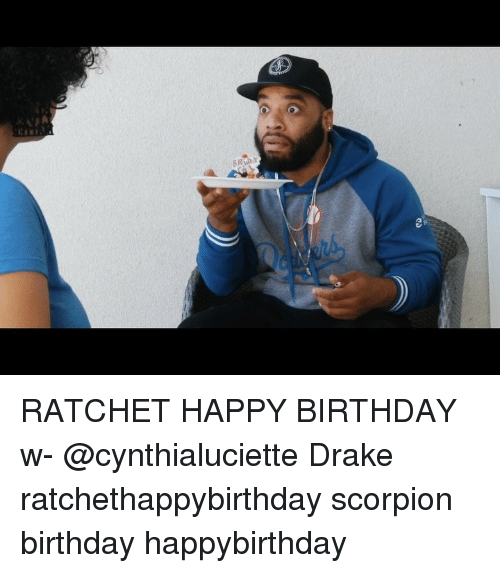 Birthday, Drake, and Memes: RATCHET HAPPY BIRTHDAY w- @cynthialuciette Drake ratchethappybirthday scorpion birthday happybirthday