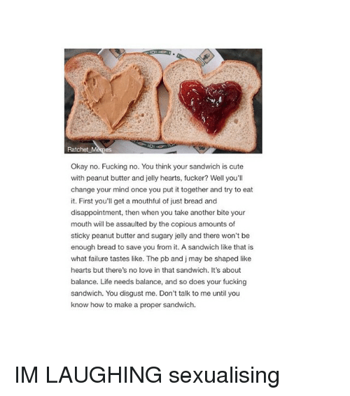 Ratchet Memes: Ratchet Memes  Okay no. Fucking no. You think your sandwich is cute  with peanut butter and jelly hearts, fucker? Well you'll  change your mind once you put it together and try to eat  it. First you'll get a mouthful of just bread and  disappointment, then when you take another bite your  mouth will be assaulted by the copious amounts of  sticky peanut butter and sugary jelly and there won't be  enough bread to save you from it. A sandwich like that is  what failure tastes like. The pb and j may be shaped like  hearts but there's no love in that sandwich. It's about  balance. Life needs balance, and so does your fucking  sandwich. You disgust me. Don't talk to me until you  know how to make a proper sandwich. IM LAUGHING sexualising