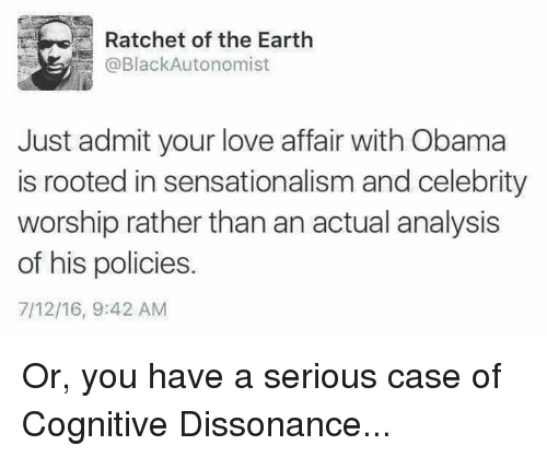 Memes, Ratchet, and Sensational: Ratchet of the Earth  @BlackAutonomist  Just admit your love affair with Obama  is rooted in sensationalism and celebrity  worship rather thanan actual analysis  of his policies.  7/12/16, 9:42 AM Or, you have a serious case of Cognitive Dissonance...