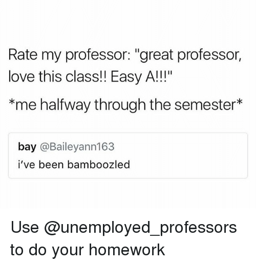 "Love, Homework, and Easy A: Rate my professor: ""great professor,  love this class!! Easy A!!!""  *me halfway through the semester*  bay @Baileyann163  i've been bamboozled Use @unemployed_professors to do your homework"