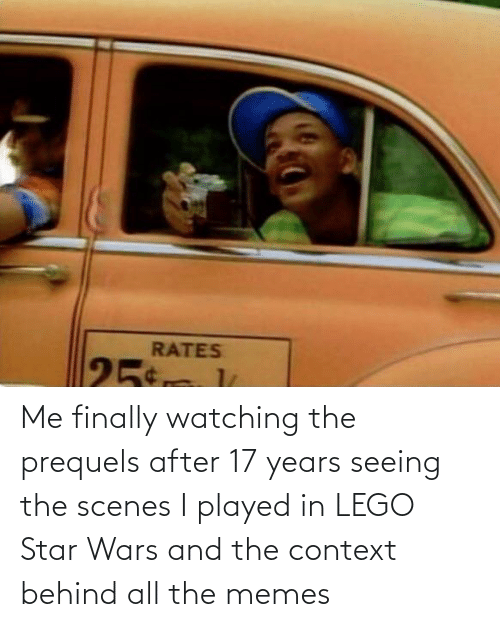 17 years: RATES  25 Me finally watching the prequels after 17 years seeing the scenes I played in LEGO Star Wars and the context behind all the memes