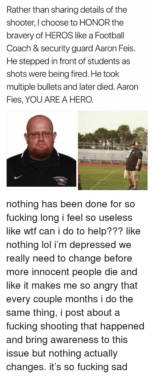 Football, Fucking, and Lol: Rather than sharing details of the  shooter, I choose to HONOR the  bravery of HEROS like a Football  Coach & security guard Aaron Feis.  He stepped in front of students as  shots were being fired. He took  multiple bullets and later died. Aaron  Fies, YOU ARE A HERO. nothing has been done for so fucking long i feel so useless like wtf can i do to help??? like nothing lol i'm depressed we really need to change before more innocent people die and like it makes me so angry that every couple months i do the same thing, i post about a fucking shooting that happened and bring awareness to this issue but nothing actually changes. it's so fucking sad