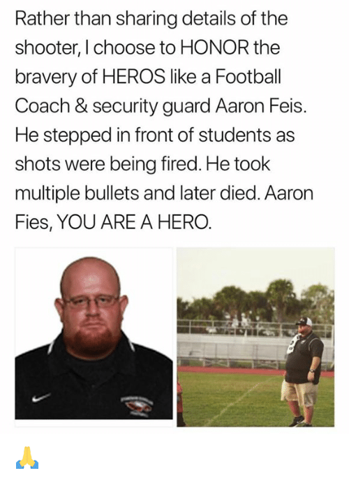 Dank, Football, and The Shooter: Rather than sharing details of the  shooter, I choose to HONOR the  bravery of HEROS like a Football  Coach & security guard Aaron Feis.  He stepped in front of students as  shots were being fired. He toolk  multiple bullets and later died. Aaron  Fies, YOU ARE A HERO. 🙏