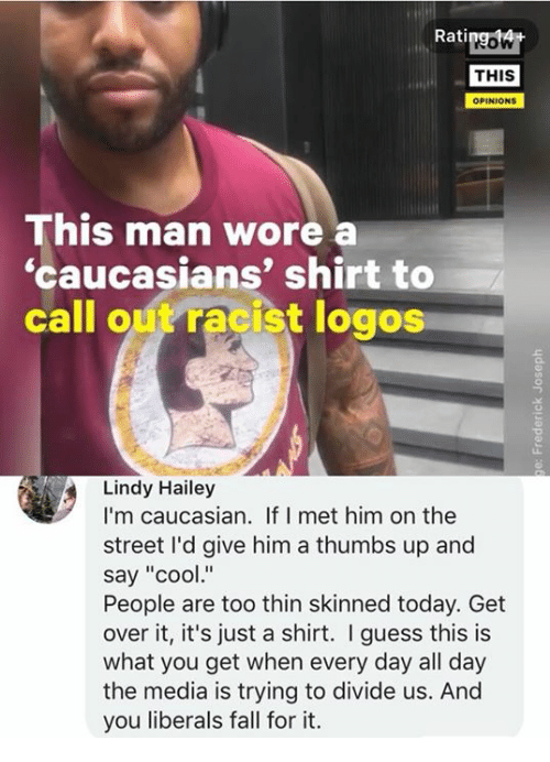 """Logos: Ratipgowt  THIS  OPINIONS  This man wore  'caucasians' shirt to  call out racist logos  Lindy Hailey  I'm caucasian. If I met him on the  street I'd give him a thumbs up and  say """"cool""""  People are too thin skinned today. Get  over it, it's just a shirt. I guess this is  what you get when every day all day  the media is trying to divide us. And  you liberals fall for it."""