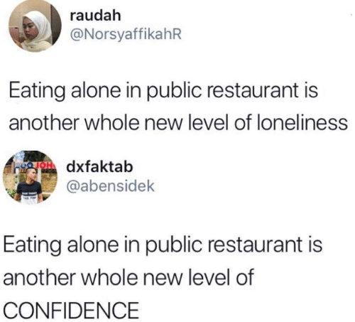 Being Alone, Confidence, and Restaurant: raudah  @NorsyaffikahR  Eating alone in public restaurant is  another whole new level of loneliness  OH dxfaktab  @abensidek  Eating alone in public restaurant is  another whole new level of  CONFIDENCE