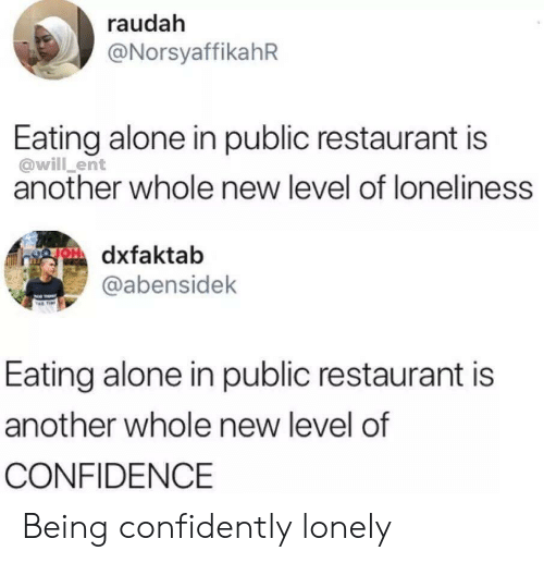 Being Alone, Confidence, and Restaurant: raudah  @NorsyaffikahR  Eating alone in public restaurant is  @will_ent  another whole new level of loneliness  faktab  @abensidek  Eating alone in public restaurant is  another whole new level of  CONFIDENCE Being confidently lonely