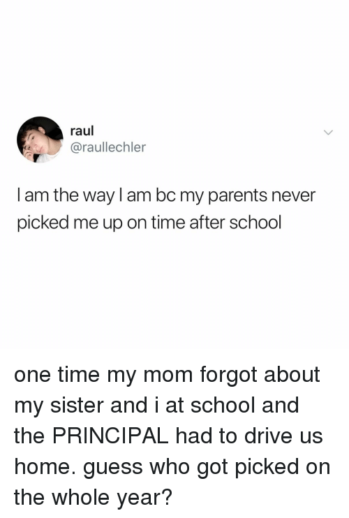 Parents, School, and Drive: raul  @raullechler  I am the way I am bc my parents never  picked me up on time after school one time my mom forgot about my sister and i at school and the PRINCIPAL had to drive us home. guess who got picked on the whole year?
