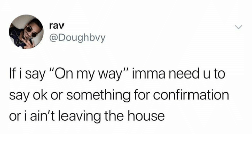 "rav: rav  @Doughbvy  If i say ""On my way"" imma need u to  say ok or something for confirmation  or i ain't leaving the house"