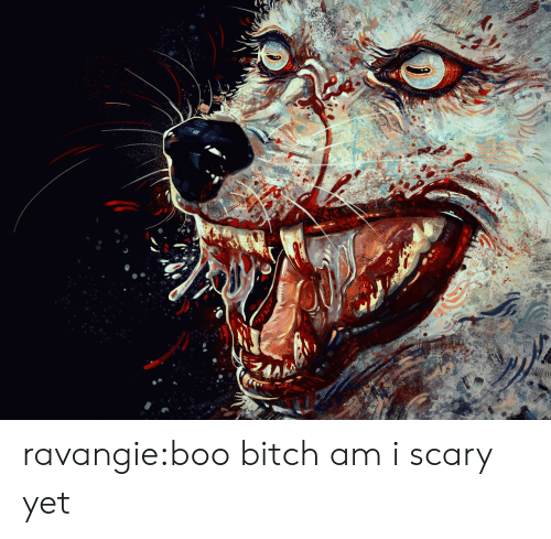 Bitch, Boo, and Tumblr: ravangie:boo bitch am i scary yet