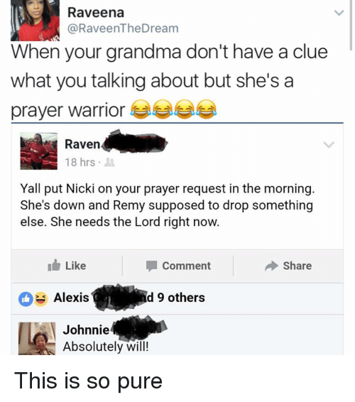 Grandma, Memes, and Warriors: Raveena  @RaveenTheDream  When your grandma don't have a clue  what you talking about but she's a  prayer warrior  18 hrs  Yall put Nicki on your prayer request in the morning  She's down and Remy supposed to drop something  else. She needs the Lord right now.  I Like  Share  Comment  Alexis  d 9 others  Johnnie  Absolutely will! This is so pure