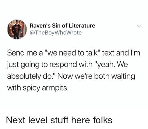 "Yeah, Ravens, and Stuff: Raven's Sin of Literature  @TheBoyWhoWrote  DER  Send me a ""we need to talk"" text and I'm  just going to respond with ""yeah. We  absolutely do."" Now we're both waiting  with spicy armpits. Next level stuff here folks"