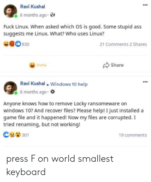 not working: Ravi Kushal  6 months ago-  Fuck Linux. When asked which OS is good. Some stupid ass  suggests me Linux. What? Who uses Linux?  830  21 Comments 2 Shares  Share  HaHa  Ravi Kushal Windows 10 help  6 months ago  Anyone knows how to remove Locky ransomeware on  windows 10? And recover files? Please help! I just installed a  game file and it happened! Now my files are corrupted. I  tried renaming, but not working!  301  19 comments press F on world smallest keyboard