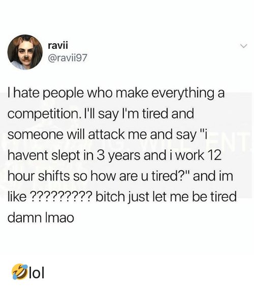 """Bitch, Memes, and Work: ravii  oravii97  I hate people who make everything a  competition. I'll say I'm tired and  someone will attack me and say """"i  havent slept in 3 years and i work 12  hour shifts so how are u tired?"""" and im  like ????????? bitch just let me be tired  damn Imao 🤣lol"""