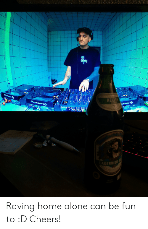 raving: Raving home alone can be fun to :D Cheers!
