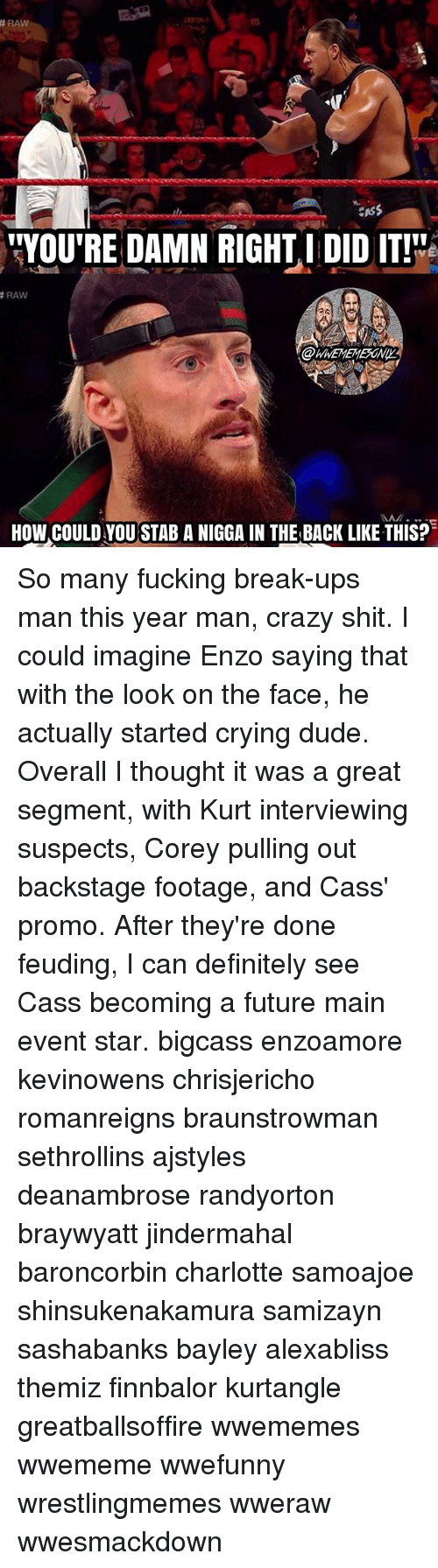 """Crazy, Crying, and Definitely: RAW  CASS  """"YOU'RE DAMN RIGHT I DID IT!  RAW  HOW COULD YOU STAB A NIGGA IN THE BACK LIKE THIS? So many fucking break-ups man this year man, crazy shit. I could imagine Enzo saying that with the look on the face, he actually started crying dude. Overall I thought it was a great segment, with Kurt interviewing suspects, Corey pulling out backstage footage, and Cass' promo. After they're done feuding, I can definitely see Cass becoming a future main event star. bigcass enzoamore kevinowens chrisjericho romanreigns braunstrowman sethrollins ajstyles deanambrose randyorton braywyatt jindermahal baroncorbin charlotte samoajoe shinsukenakamura samizayn sashabanks bayley alexabliss themiz finnbalor kurtangle greatballsoffire wwememes wwememe wwefunny wrestlingmemes wweraw wwesmackdown"""