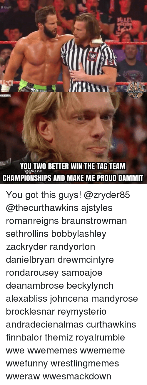 Memes, World Wrestling Entertainment, and Proud:  #RAW  YOU TWO BETTER WIN THE TAG TEAM  CHAMPIONSHIPS AND MAKE ME PROUD DAMMIT You got this guys! @zryder85 @thecurthawkins ajstyles romanreigns braunstrowman sethrollins bobbylashley zackryder randyorton danielbryan drewmcintyre rondarousey samoajoe deanambrose beckylynch alexabliss johncena mandyrose brocklesnar reymysterio andradecienalmas curthawkins finnbalor themiz royalrumble wwe wwememes wwememe wwefunny wrestlingmemes wweraw wwesmackdown