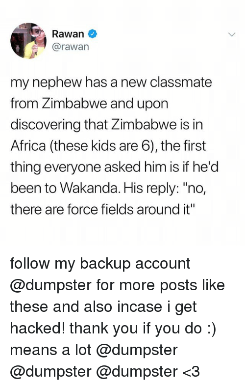 "zimbabwe: Rawan  @rawan  my nephew has a new classmate  from Zimbabwe and upon  discovering that Zimbabwe is in  Africa (these kids are 6), the first  thing everyone asked him is if he'd  been to Wakanda. His reply: ""no,  there are force fields around it"" follow my backup account @dumpster for more posts like these and also incase i get hacked! thank you if you do :) means a lot @dumpster @dumpster @dumpster <3"