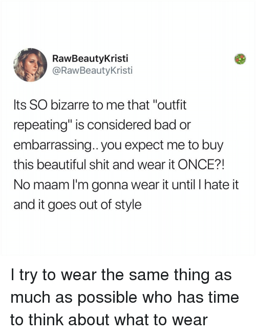 """Bad, Beautiful, and Memes: RawBeautyKristi  @RawBeautyKristi  Its SO bizarre to me that """"outfit  repeating"""" is considered bad or  embarrassing.. you expect me to buy  this beautiful shit and wear it ONCE?!  No maam l'm gonna wear it until I hate it  and it goes out of style I try to wear the same thing as much as possible who has time to think about what to wear"""