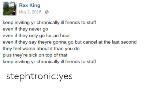 Friends, Tumblr, and Blog: Rax King  May 2, 2016  keep inviting yr chronically ill friends to stuff  even if they never go  even if they only go for an hour  even if they say theyre gonna go but cancel at the last second  they feel worse about it than you do  plus they're sick on top of that  keep inviting yr chronically ill friends to stuff stephtronic:yes