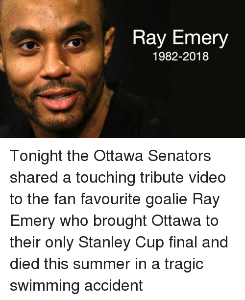 Summer, Video, and Swimming: Ray Emery  1982-2018 Tonight the Ottawa Senators shared a touching tribute video to the fan favourite goalie Ray Emery who brought Ottawa to their only Stanley Cup final and died this summer in a tragic swimming accident