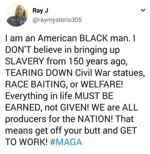 Butt, Life, and Memes: Ray J  @raymysterio305  I am an American BLACK man. I  DON'T believe in bringing up  SLAVERY from 150 years ago,  TEARING DOWN Civil War statues,  RACE BAITING, or WELFARE!  Everything in life MUST BE  EARNED, not GIVEN! WE are ALL  producers for the NATION! That  means get off your butt and GET  TO WORK!