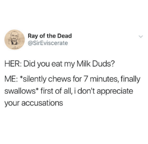 Appreciate, Her, and Milk: Ray of the Dead  @SirEviscerate  HER: Did you eat my Milk Duds?  ME: *silently chews for 7 minutes, finally  swallows* first of all, i don't appreciate  your accusations