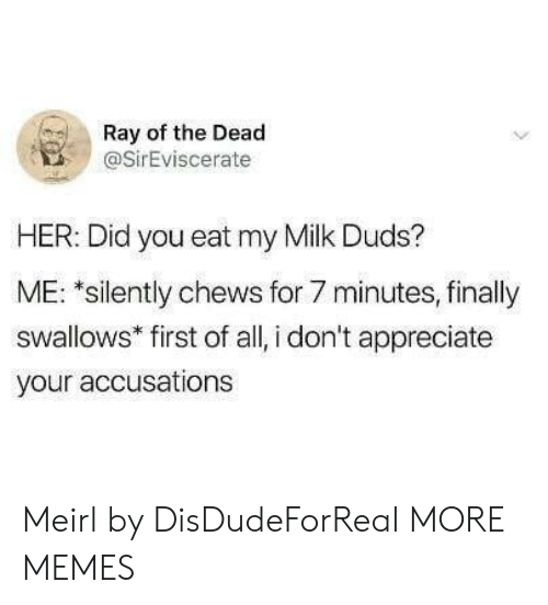 Dank, Memes, and Target: Ray of the Dead  @SirEviscerate  HER: Did you eat my Milk Duds?  ME: *silently chews for 7 minutes, finally  swallows* first of all, i don't appreciate  your accusations Meirl by DisDudeForReal MORE MEMES