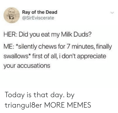 Dank, Memes, and Target: Ray of the Dead  @SirEviscerate  HER: Did you eat my Milk Duds?  ME: *silently chews for 7 minutes, finally  swallows* first of all, i don't appreciate  your accusations Today is that day. by triangul8er MORE MEMES