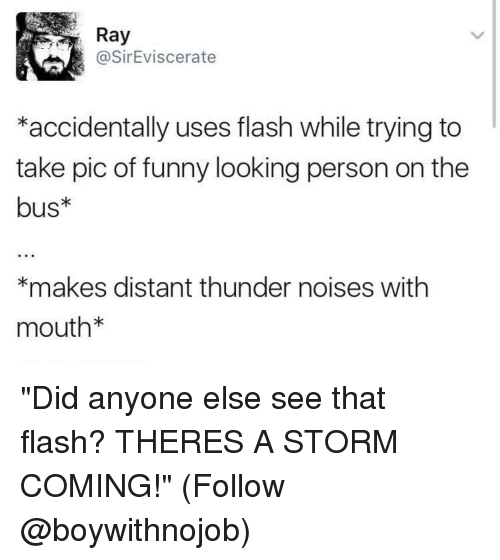 """Funny, Flash, and Looking: Ray  @SirEviscerate  *accidentally uses flash while trying to  take pic of funny looking person on the  bus*  *makes distant thunder noises with  mouth """"Did anyone else see that flash? THERES A STORM COMING!"""" (Follow @boywithnojob)"""