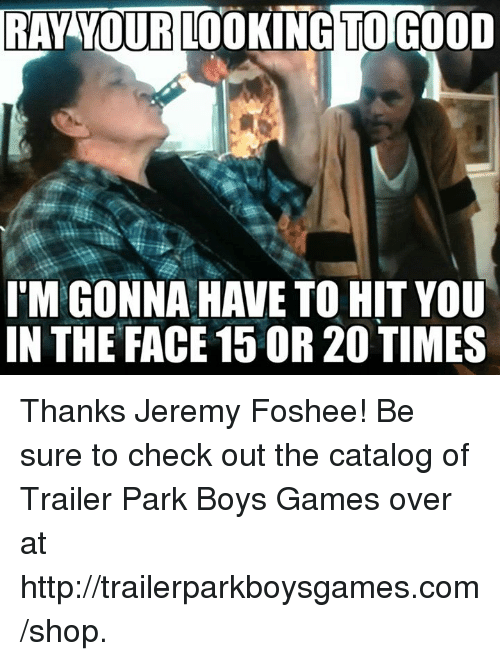 Memes, Shopping, and Trailer Park Boys: RAY YOUR LOOKING TOGOOD  ITM GONNA HAVE TO HIT YOU  IN THE FACE 15 OR 20 TIMES Thanks Jeremy Foshee! Be sure to check out the catalog of Trailer Park Boys Games over at http://trailerparkboysgames.com/shop.