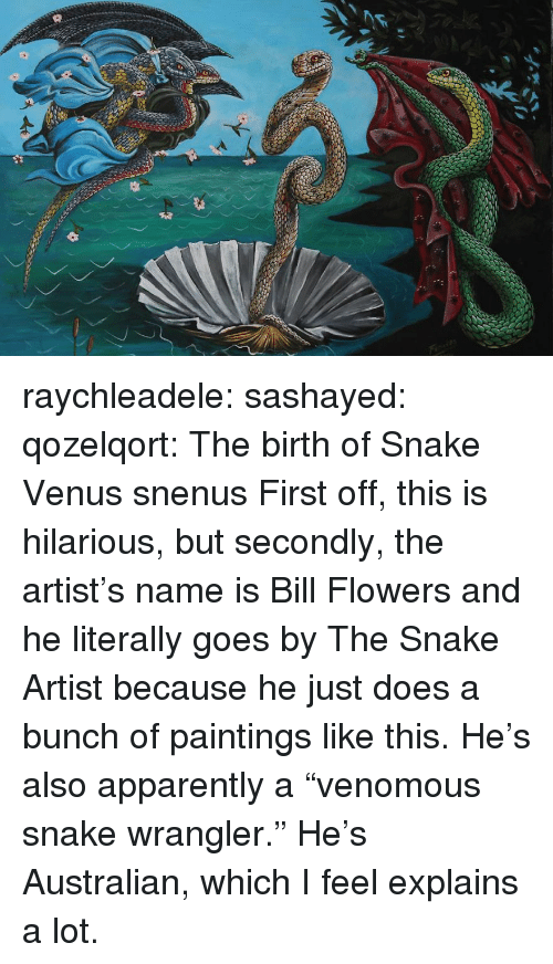"Apparently, Paintings, and Tumblr: raychleadele: sashayed:  qozelqort: The birth of Snake Venus snenus   First off, this is hilarious, but secondly, the artist's name is Bill Flowers and he literally goes by The Snake Artist because he just does a bunch of paintings like this.     He's also apparently a ""venomous snake wrangler."" He's Australian, which I feel explains a lot."