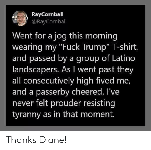 "Fuck, Trump, and Never: RayCornball  @RayCornball  Went for a jog this morning  wearing my ""Fuck Trump"" T-shirt,  and passed by a group of Latino  landscapers. As I went past they  all consecutively high fived me,  and a passerby cheered. I've  never felt prouder resisting  tyranny as in that moment. Thanks Diane!"